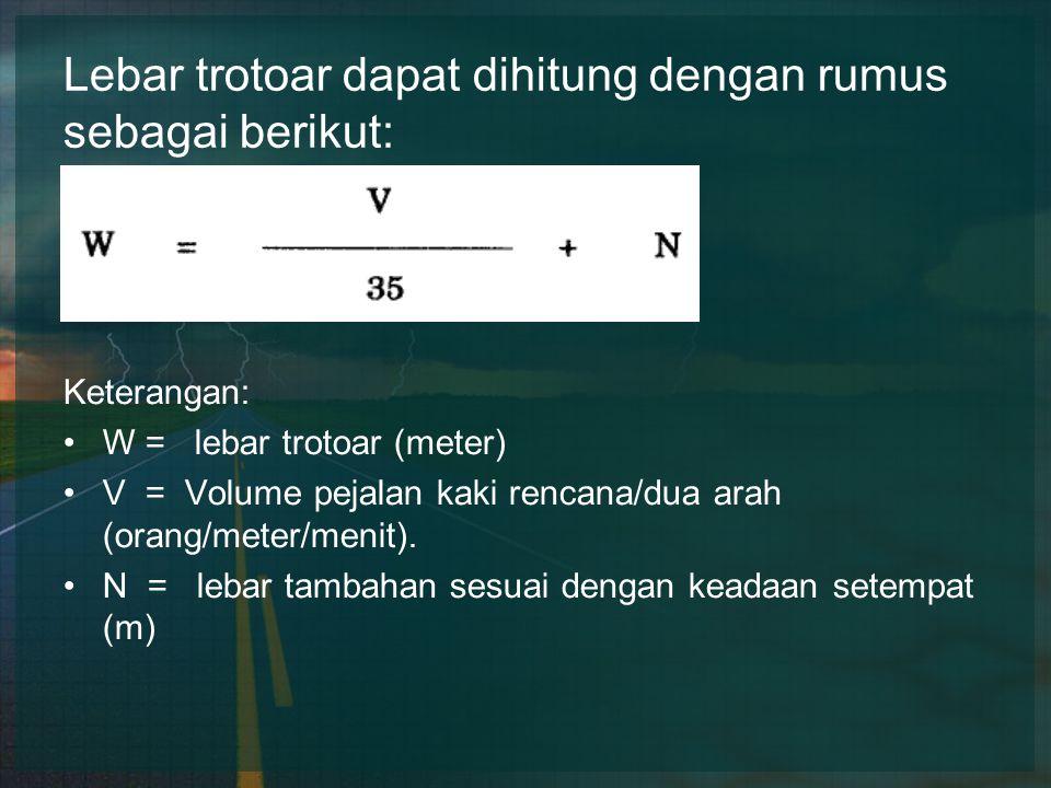 Lebar trotoar dapat dihitung dengan rumus sebagai berikut: Keterangan: W = lebar trotoar (meter) V = Volume pejalan kaki rencana/dua arah (orang/meter/menit).