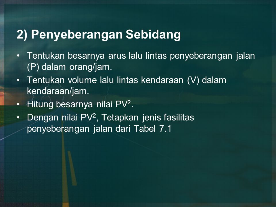 2) Penyeberangan Sebidang Tentukan besarnya arus lalu lintas penyeberangan jalan (P) dalam orang/jam. Tentukan volume lalu lintas kendaraan (V) dalam