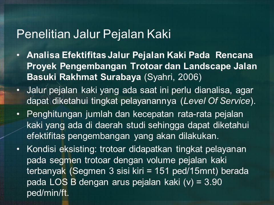 Penelitian Jalur Pejalan Kaki Analisa Efektifitas Jalur Pejalan Kaki Pada Rencana Proyek Pengembangan Trotoar dan Landscape Jalan Basuki Rakhmat Surabaya (Syahri, 2006) Jalur pejalan kaki yang ada saat ini perlu dianalisa, agar dapat diketahui tingkat pelayanannya (Level Of Service).