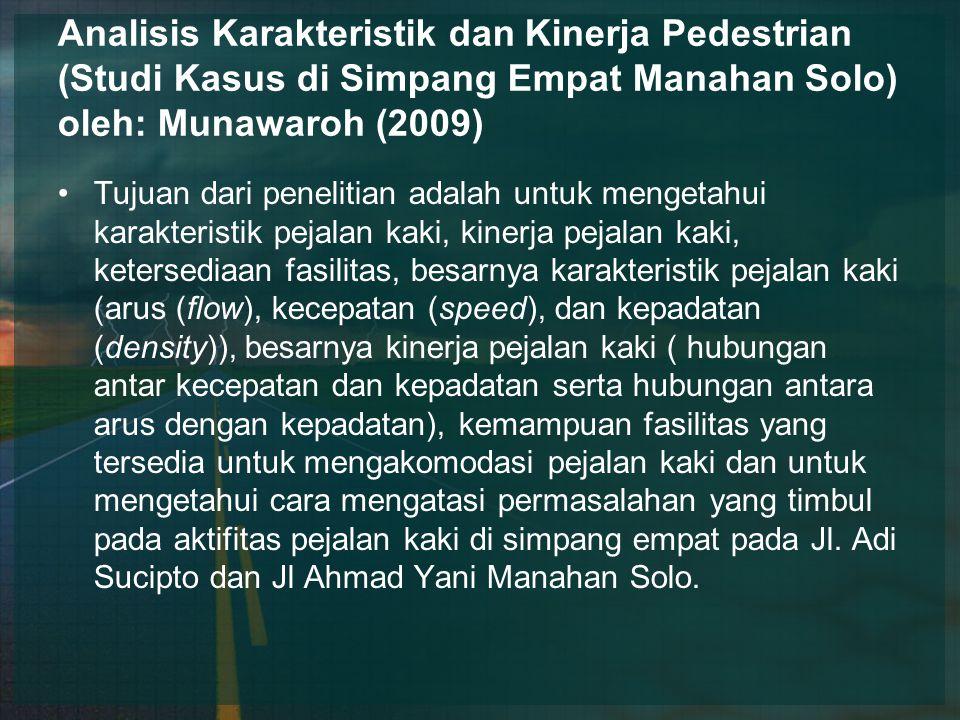Analisis Karakteristik dan Kinerja Pedestrian (Studi Kasus di Simpang Empat Manahan Solo) oleh: Munawaroh (2009) Tujuan dari penelitian adalah untuk mengetahui karakteristik pejalan kaki, kinerja pejalan kaki, ketersediaan fasilitas, besarnya karakteristik pejalan kaki (arus (flow), kecepatan (speed), dan kepadatan (density)), besarnya kinerja pejalan kaki ( hubungan antar kecepatan dan kepadatan serta hubungan antara arus dengan kepadatan), kemampuan fasilitas yang tersedia untuk mengakomodasi pejalan kaki dan untuk mengetahui cara mengatasi permasalahan yang timbul pada aktifitas pejalan kaki di simpang empat pada Jl.