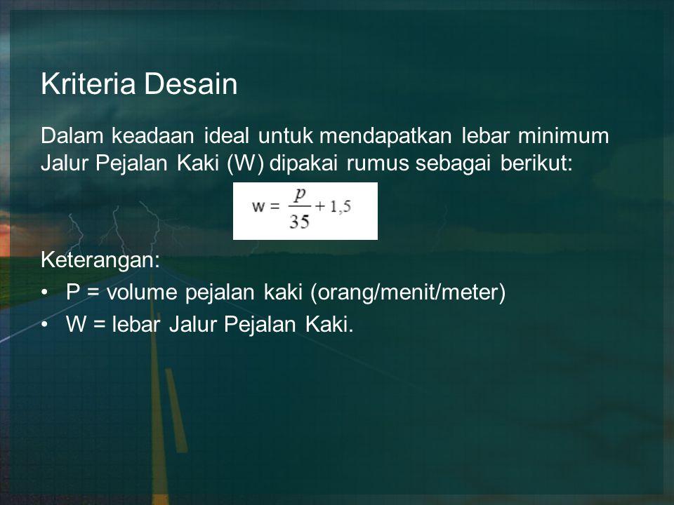 Kriteria Desain Dalam keadaan ideal untuk mendapatkan lebar minimum Jalur Pejalan Kaki (W) dipakai rumus sebagai berikut: Keterangan: P = volume pejalan kaki (orang/menit/meter) W = lebar Jalur Pejalan Kaki.