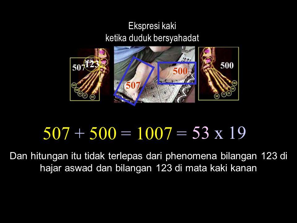 507 + 500 = 1007 = Ekspresi kaki ketika duduk bersyahadat 53 x 19 Dan hitungan itu tidak terlepas dari phenomena bilangan 123 di hajar aswad dan bilan