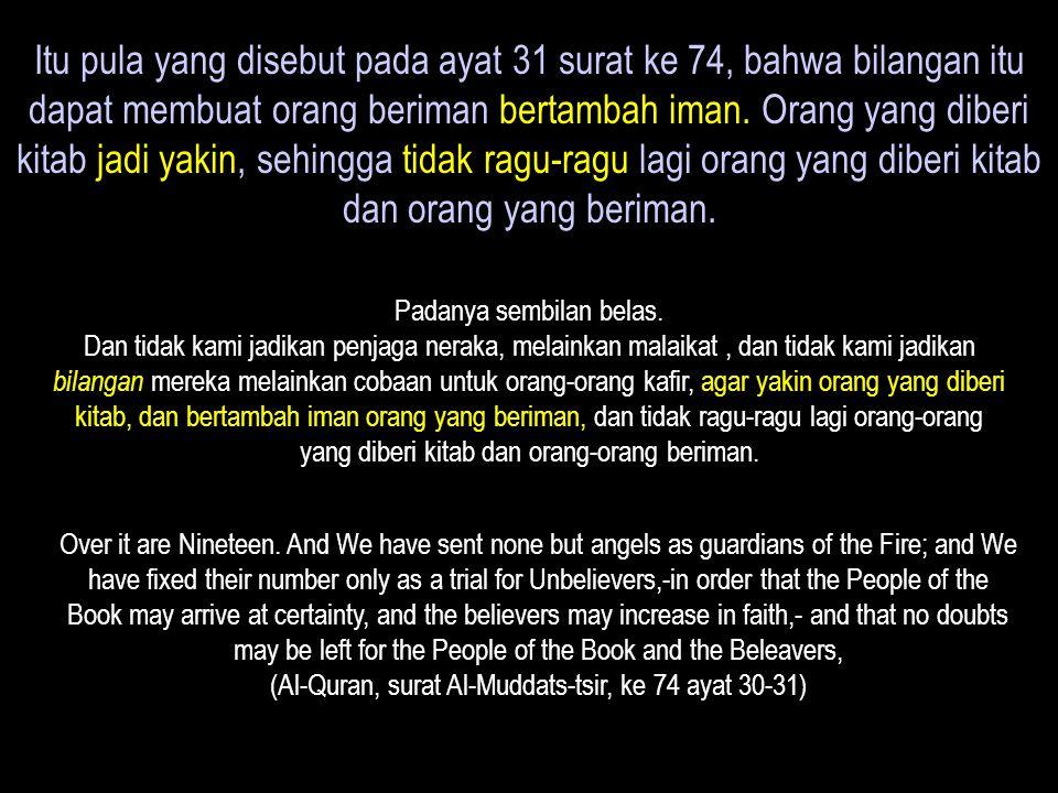 Itu pula yang disebut pada ayat 31 surat ke 74, bahwa bilangan itu dapat membuat orang beriman bertambah iman. Orang yang diberi kitab jadi yakin, seh