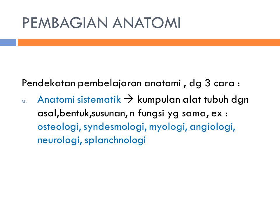 PEMBAGIAN ANATOMI Pendekatan pembelajaran anatomi, dg 3 cara : a. Anatomi sistematik  kumpulan alat tubuh dgn asal,bentuk,susunan, n fungsi yg sama,