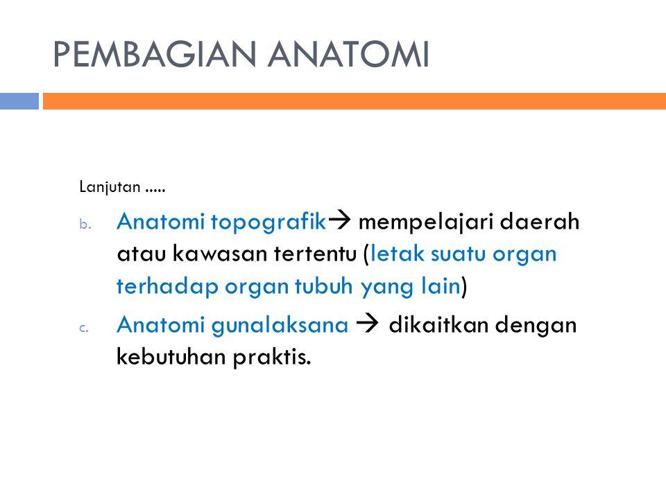 PEMBAGIAN ANATOMI Lanjutan..... b. Anatomi topografik  mempelajari daerah atau kawasan tertentu (letak suatu organ terhadap organ tubuh yang lain) c.
