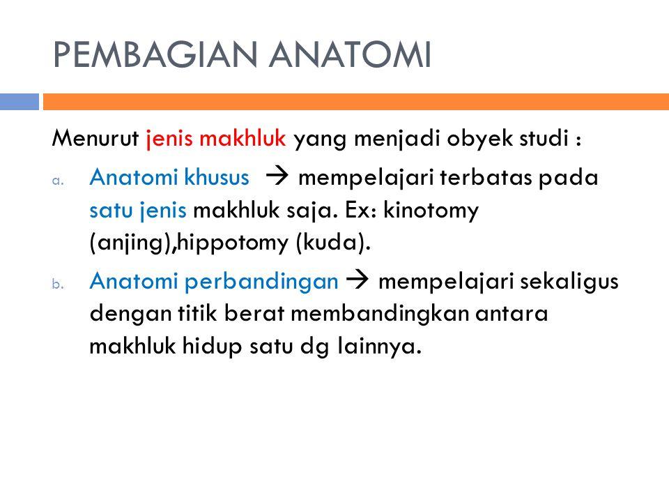 PEMBAGIAN ANATOMI Menurut jenis makhluk yang menjadi obyek studi : a. Anatomi khusus  mempelajari terbatas pada satu jenis makhluk saja. Ex: kinotomy