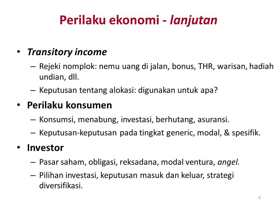 4 Perilaku ekonomi - lanjutan Transitory income – Rejeki nomplok: nemu uang di jalan, bonus, THR, warisan, hadiah undian, dll. – Keputusan tentang alo