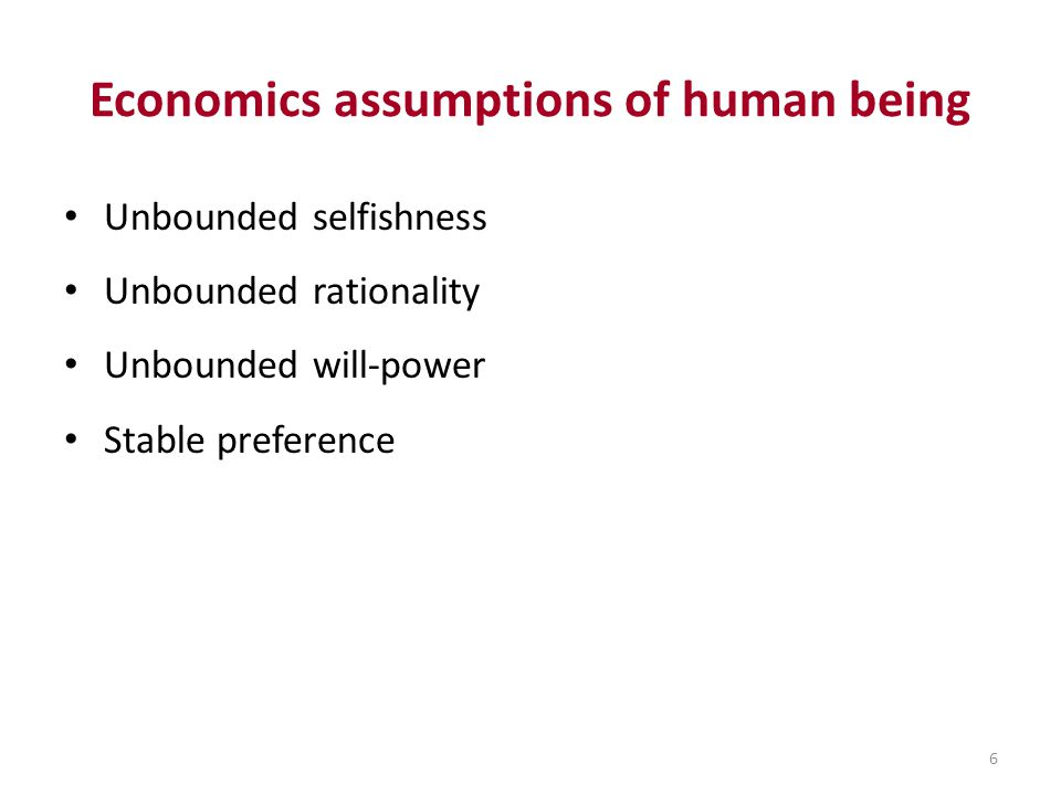 6 Economics assumptions of human being Unbounded selfishness Unbounded rationality Unbounded will-power Stable preference