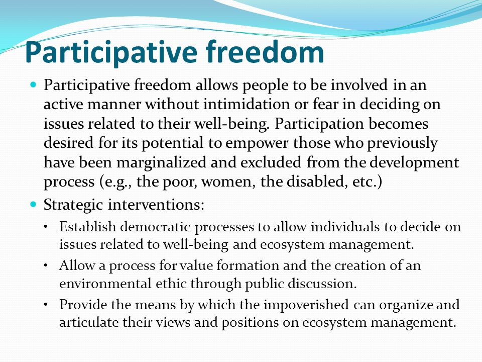 Participative freedom Participative freedom allows people to be involved in an active manner without intimidation or fear in deciding on issues relate