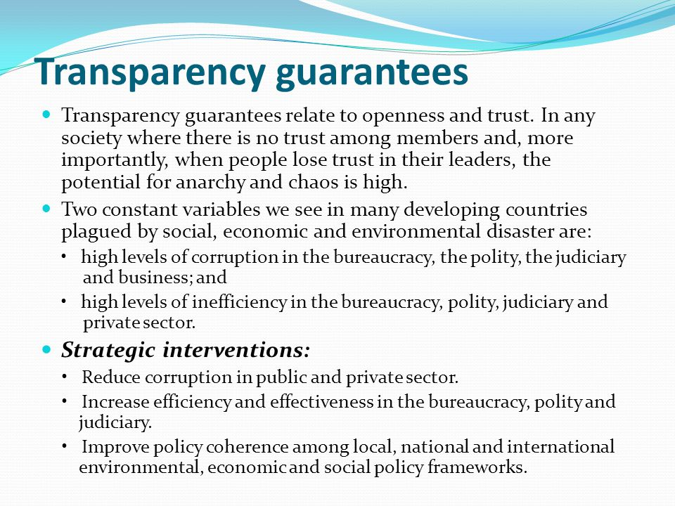 Transparency guarantees Transparency guarantees relate to openness and trust. In any society where there is no trust among members and, more important