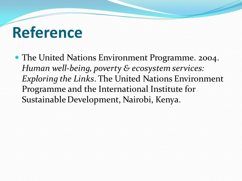Reference The United Nations Environment Programme. 2004. Human well-being, poverty & ecosystem services: Exploring the Links. The United Nations Envi
