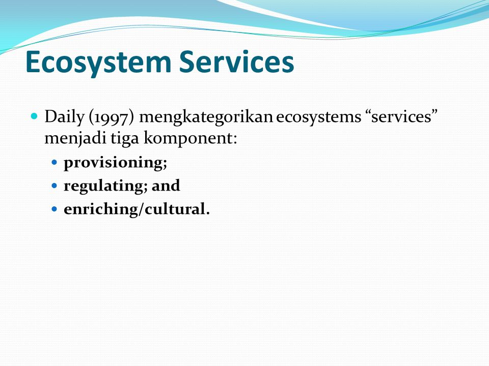 "Ecosystem Services Daily (1997) mengkategorikan ecosystems ""services"" menjadi tiga komponent: provisioning; regulating; and enriching/cultural."