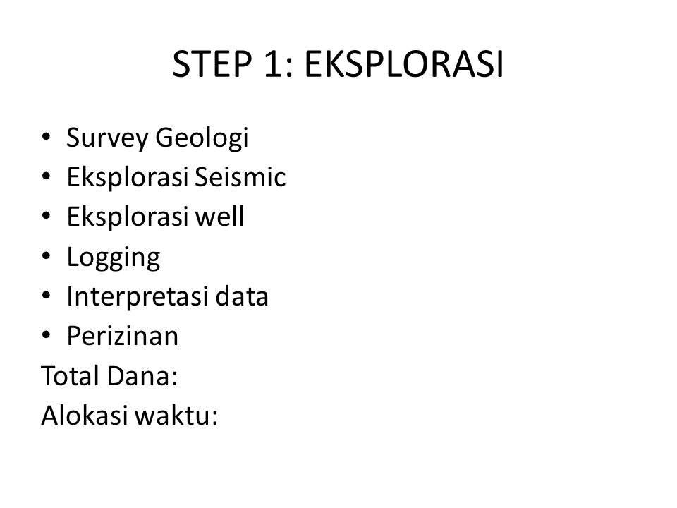 STEP 1: EKSPLORASI Survey Geologi Eksplorasi Seismic Eksplorasi well Logging Interpretasi data Perizinan Total Dana: Alokasi waktu:
