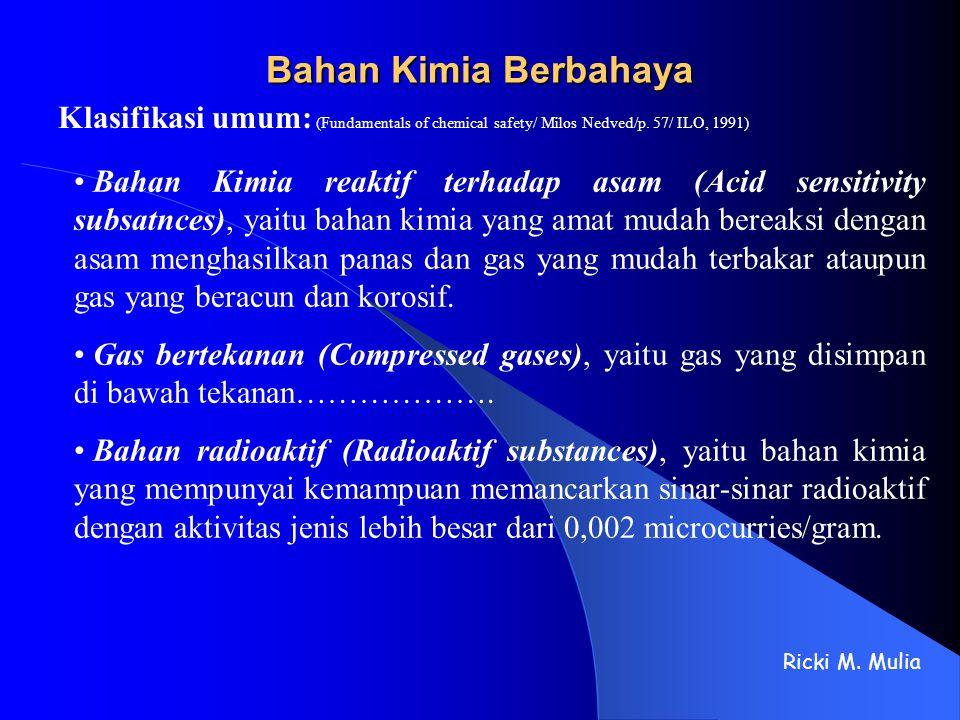 Bahan Kimia Berbahaya Klasifikasi umum: (Fundamentals of chemical safety/ Milos Nedved/p. 57/ ILO, 1991) Ricki M. Mulia Bahan Kimia reaktif terhadap a