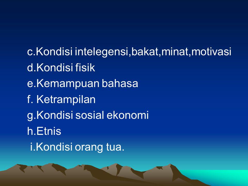 c.Kondisi intelegensi,bakat,minat,motivasi d.Kondisi fisik e.Kemampuan bahasa f. Ketrampilan g.Kondisi sosial ekonomi h.Etnis i.Kondisi orang tua.