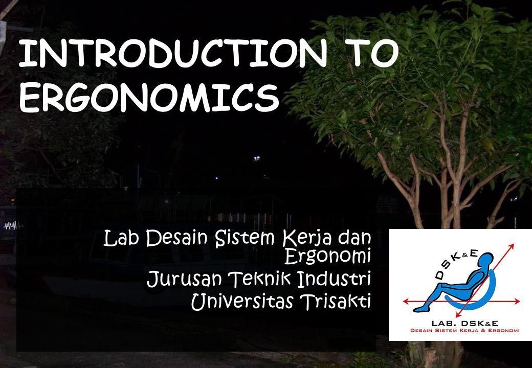 INTRODUCTION TO ERGONOMICS Lab Desain Sistem Kerja dan Ergonomi Jurusan Teknik Industri Universitas Trisakti