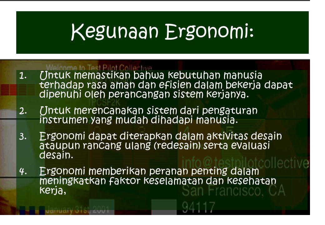 Kegunaan Ergonomi: 1.Untuk memastikan bahwa kebutuhan manusia terhadap rasa aman dan efisien dalam bekerja dapat dipenuhi oleh perancangan sistem kerj