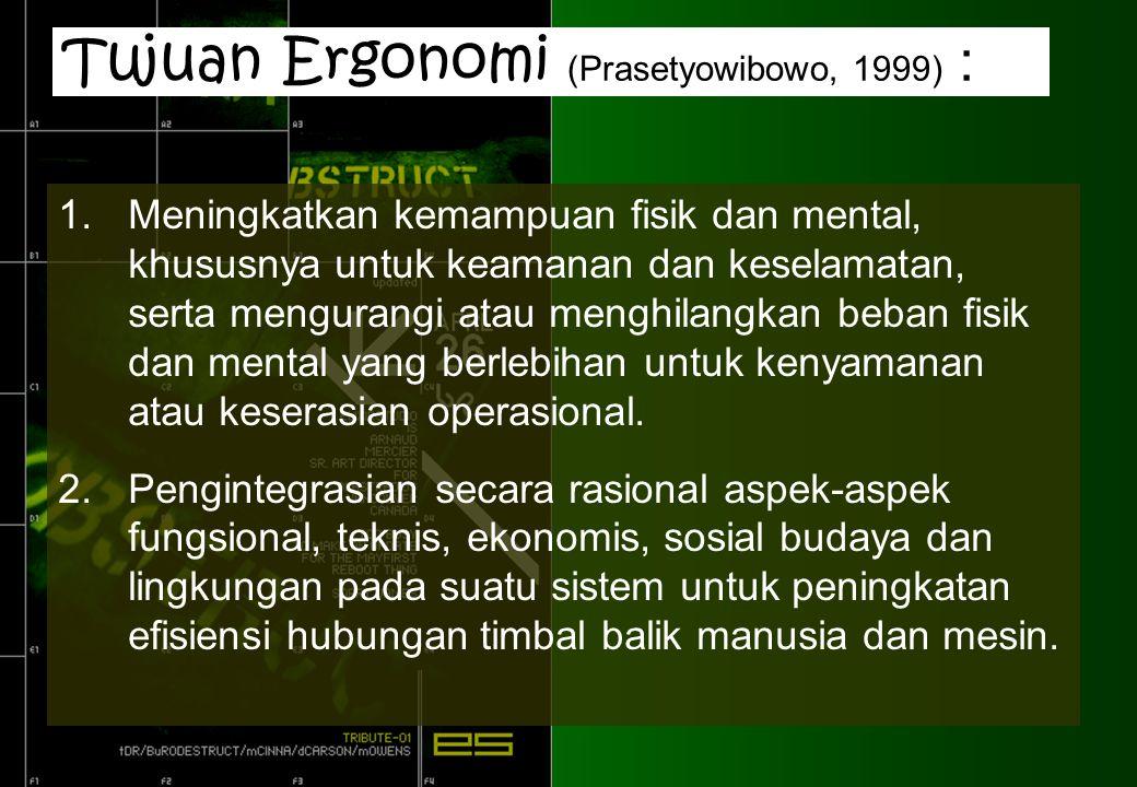 Tujuan Ergonomi (Prasetyowibowo, 1999) : 1.Meningkatkan kemampuan fisik dan mental, khususnya untuk keamanan dan keselamatan, serta mengurangi atau menghilangkan beban fisik dan mental yang berlebihan untuk kenyamanan atau keserasian operasional.