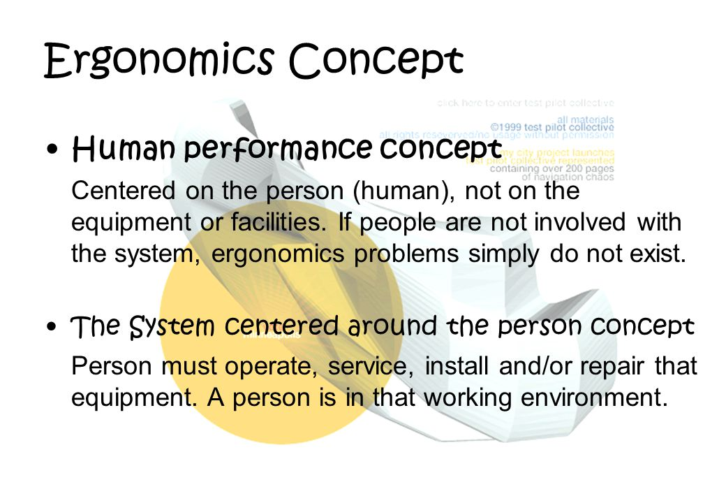 Ergonomics Concept Human performance concept Centered on the person (human), not on the equipment or facilities. If people are not involved with the s