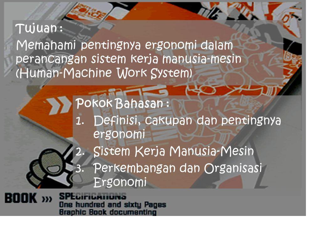 Tujuan : Memahami pentingnya ergonomi dalam perancangan sistem kerja manusia-mesin (Human-Machine Work System) Pokok Bahasan : 1.Definisi, cakupan dan pentingnya ergonomi 2.Sistem Kerja Manusia-Mesin 3.Perkembangan dan Organisasi Ergonomi