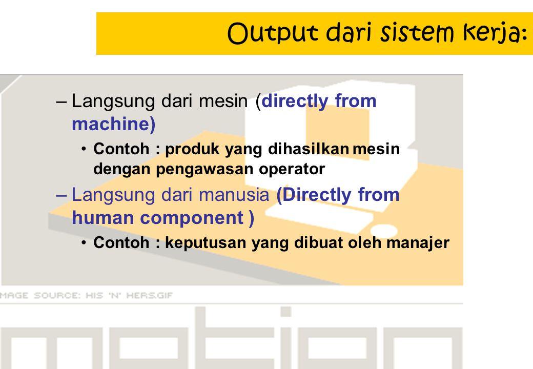 Output dari sistem kerja: –Langsung dari mesin (directly from machine) Contoh : produk yang dihasilkan mesin dengan pengawasan operator –Langsung dari manusia (Directly from human component ) Contoh : keputusan yang dibuat oleh manajer