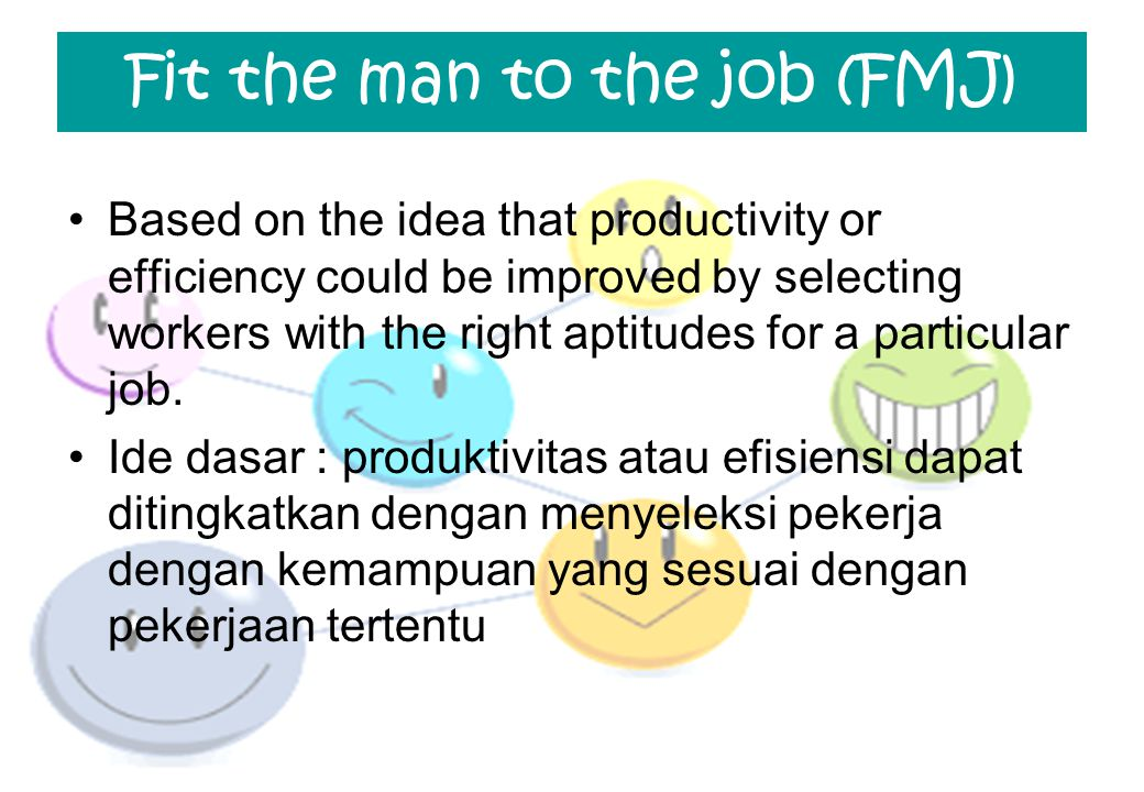 Fit the man to the job (FMJ) Based on the idea that productivity or efficiency could be improved by selecting workers with the right aptitudes for a p