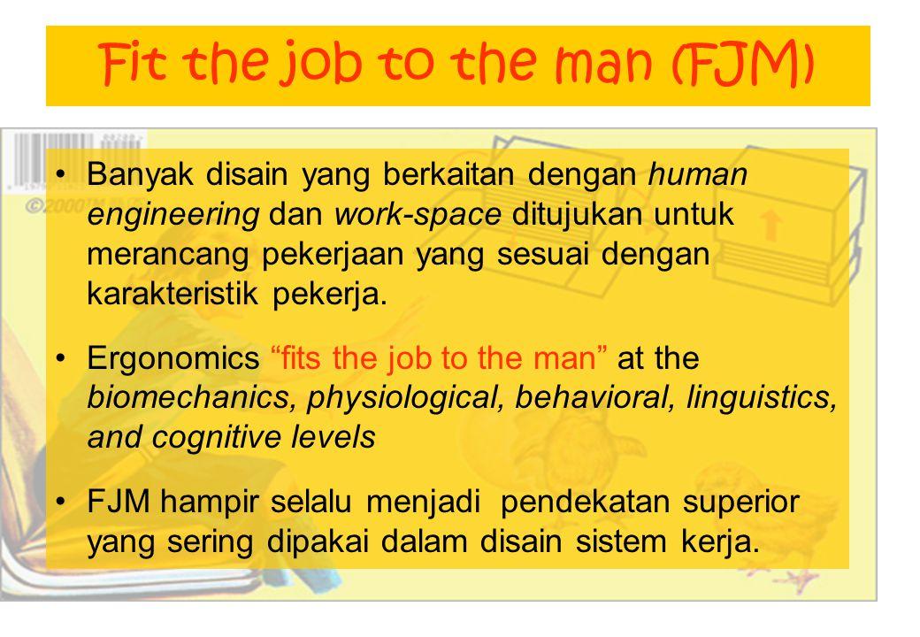 Fit the job to the man (FJM) Banyak disain yang berkaitan dengan human engineering dan work-space ditujukan untuk merancang pekerjaan yang sesuai dengan karakteristik pekerja.