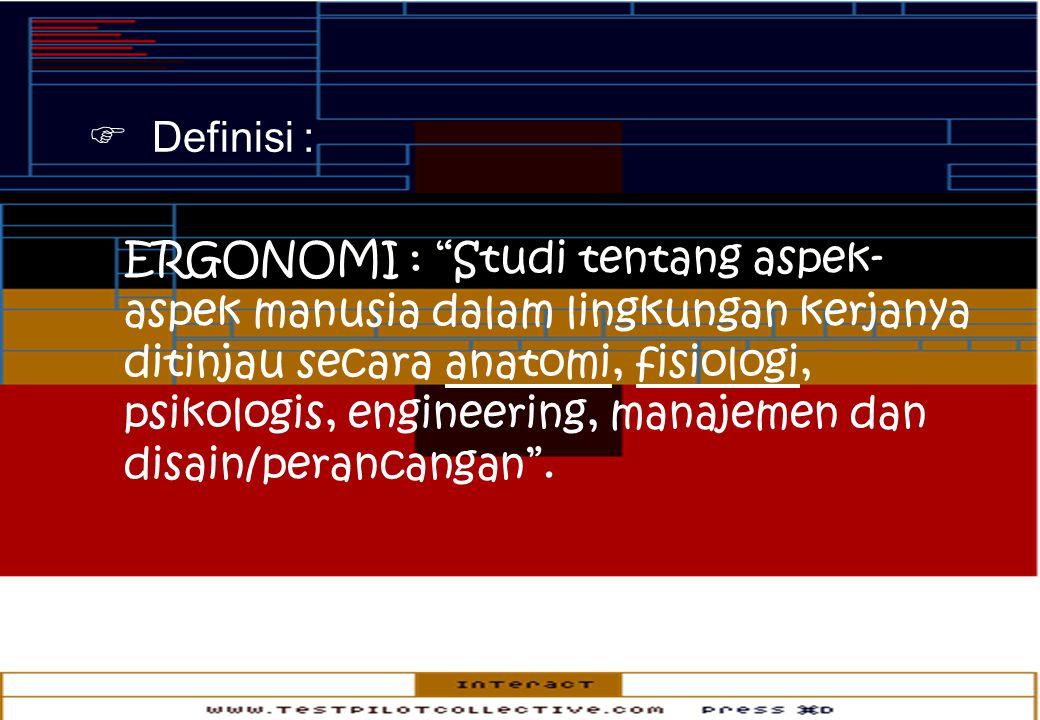  Definisi : ERGONOMI : Studi tentang aspek- aspek manusia dalam lingkungan kerjanya ditinjau secara anatomi, fisiologi, psikologis, engineering, manajemen dan disain/perancangan .