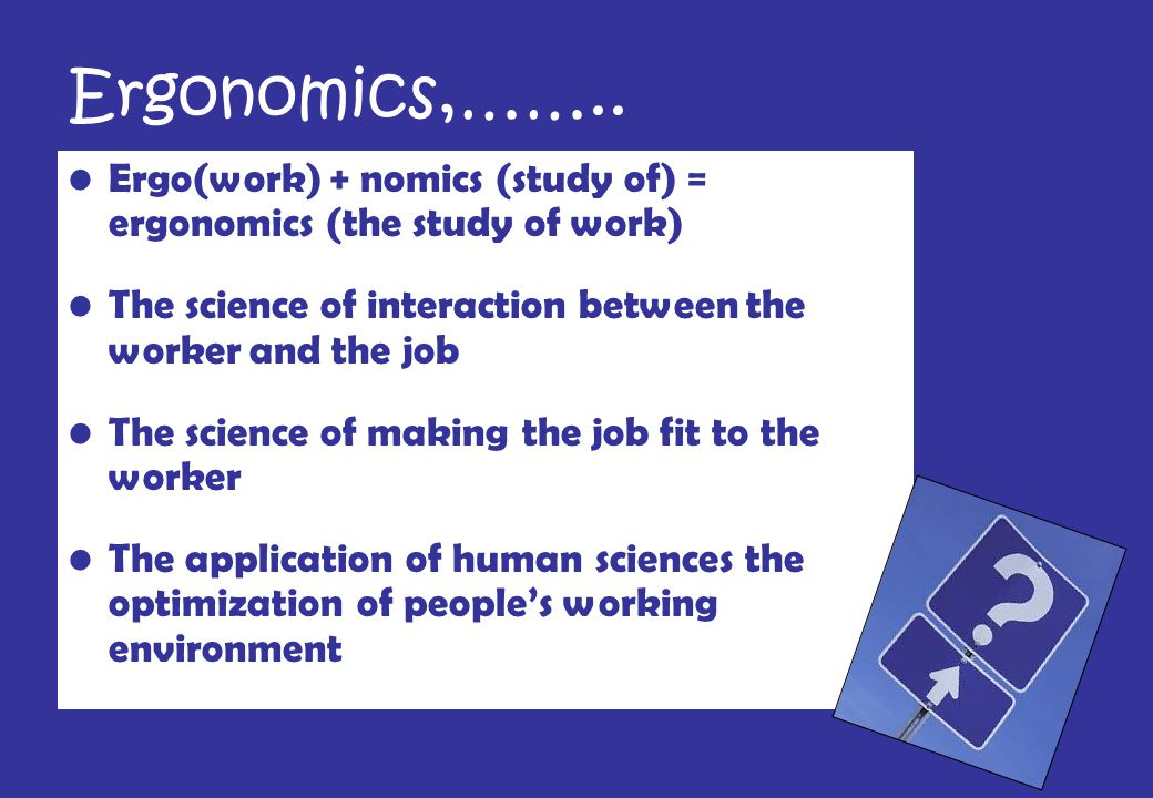Ergonomics Concept Work System Concept The boundaries (industrial situation) that will include work duties Improvement Concept The improvement of the work system that surrounds the person.