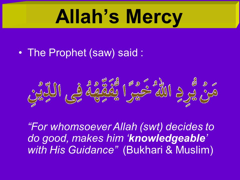 Allah's Mercy The Prophet (saw) said : For whomsoever Allah (swt) decides to do good, makes him 'knowledgeable' with His Guidance (Bukhari & Muslim)