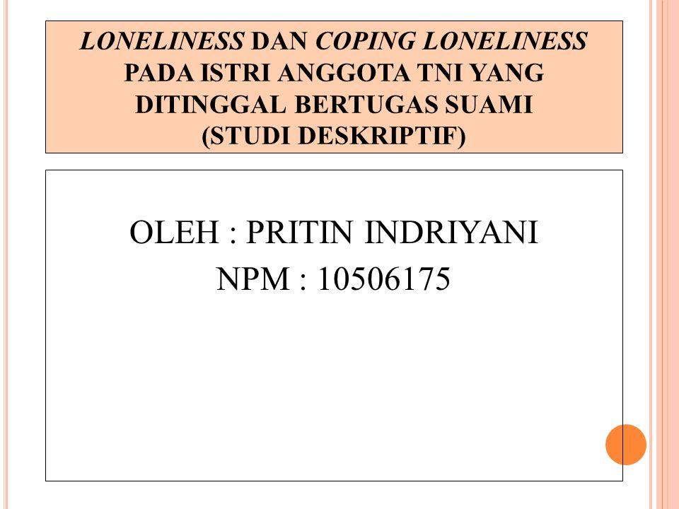 LONELINESS DAN COPING LONELINESS PADA ISTRI ANGGOTA TNI YANG DITINGGAL BERTUGAS SUAMI (STUDI DESKRIPTIF) OLEH : PRITIN INDRIYANI NPM : 10506175