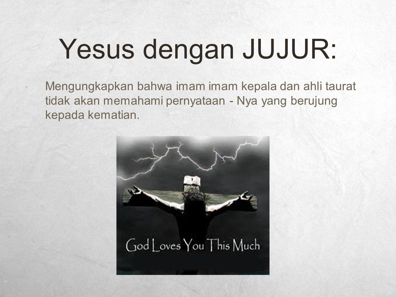 Yesus dengan JUJUR:  Mengungkapkan bahwa imam imam kepala dan ahli taurat tidak akan memahami pernyataan - Nya yang berujung kepada kematian.