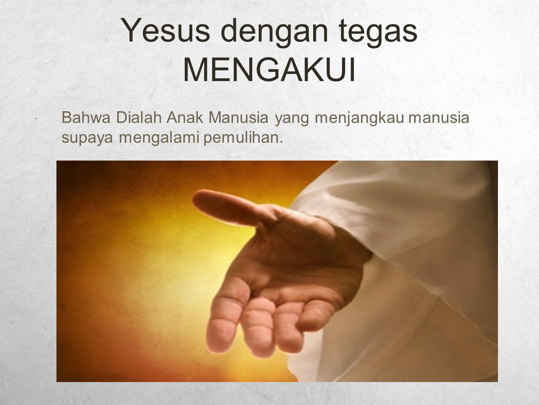 Yesus dengan tegas MENGAKUI  Bahwa Dialah Anak Manusia yang menjangkau manusia supaya mengalami pemulihan.