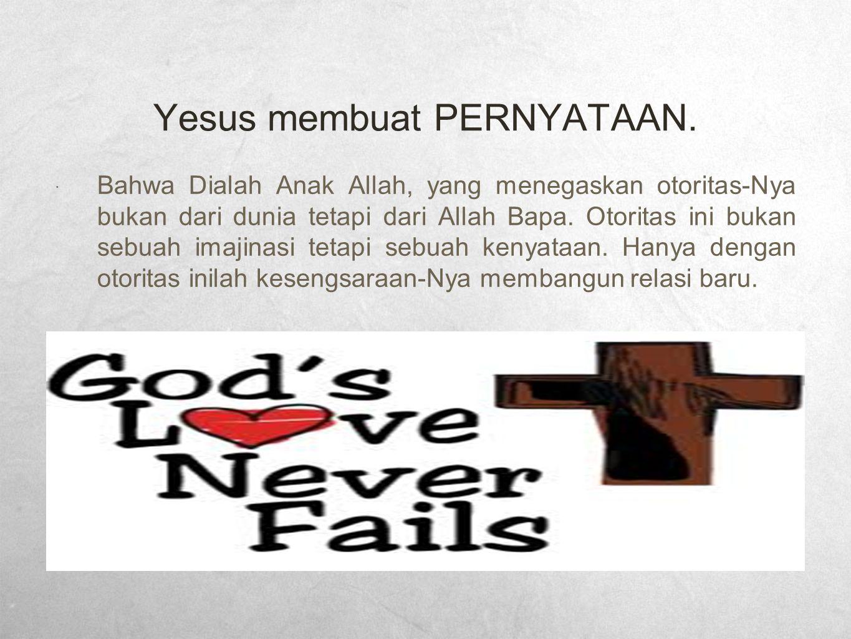 Yesus membuat PERNYATAAN.  Bahwa Dialah Anak Allah, yang menegaskan otoritas-Nya bukan dari dunia tetapi dari Allah Bapa. Otoritas ini bukan sebuah i