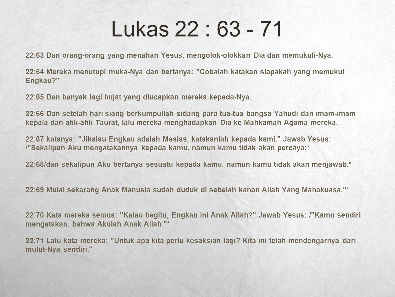 Lukas 22 : 63 - 71 22:63 Dan orang-orang yang menahan Yesus, mengolok-olokkan Dia dan memukuli-Nya. 22:64 Mereka menutupi muka-Nya dan bertanya: