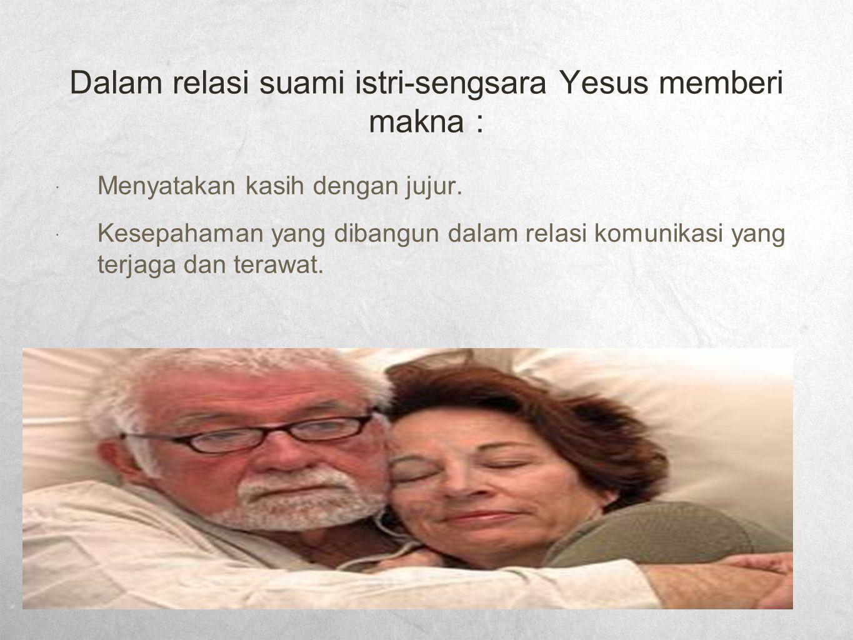Dalam relasi suami istri-sengsara Yesus memberi makna :  Menyatakan kasih dengan jujur.  Kesepahaman yang dibangun dalam relasi komunikasi yang terj