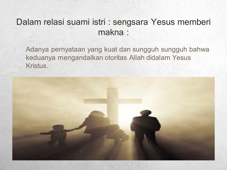 Dalam relasi suami istri : sengsara Yesus memberi makna :  Adanya pernyataan yang kuat dan sungguh sungguh bahwa keduanya mengandalkan otoritas Allah