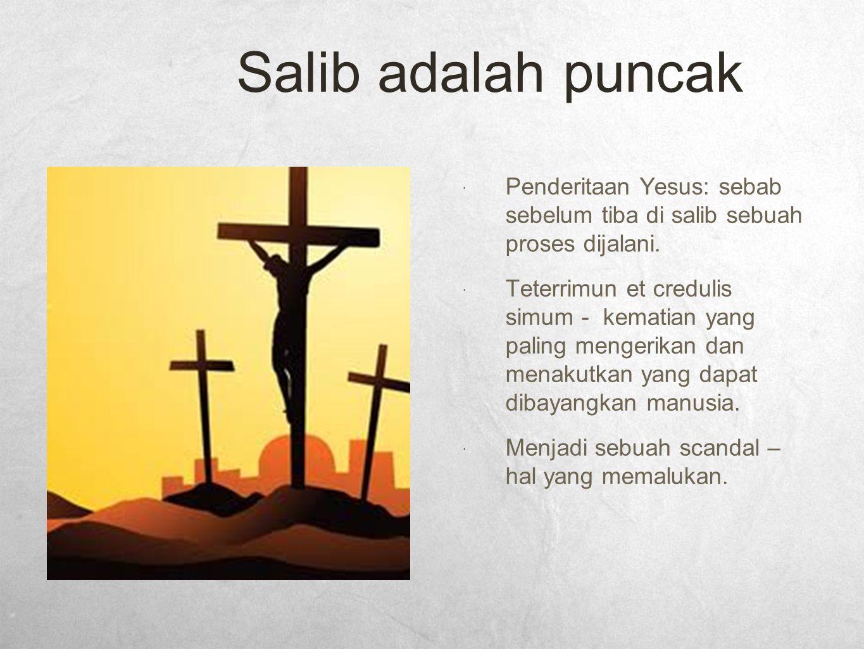 Salib adalah puncak  Penderitaan Yesus: sebab sebelum tiba di salib sebuah proses dijalani.  Teterrimun et credulis simum - kematian yang paling men