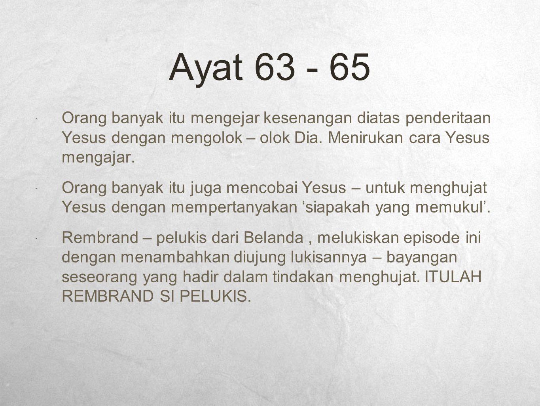 Ayat 63 - 65  Orang banyak itu mengejar kesenangan diatas penderitaan Yesus dengan mengolok – olok Dia. Menirukan cara Yesus mengajar.  Orang banyak