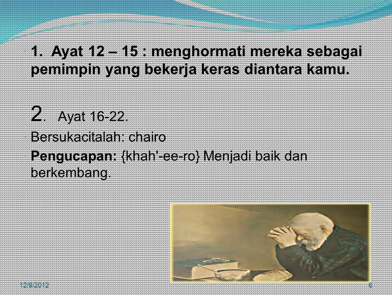  1. Ayat 12 – 15 : menghormati mereka sebagai pemimpin yang bekerja keras diantara kamu. 2. Ayat 16-22.  Bersukacitalah: chairo  Pengucapan: {khah'