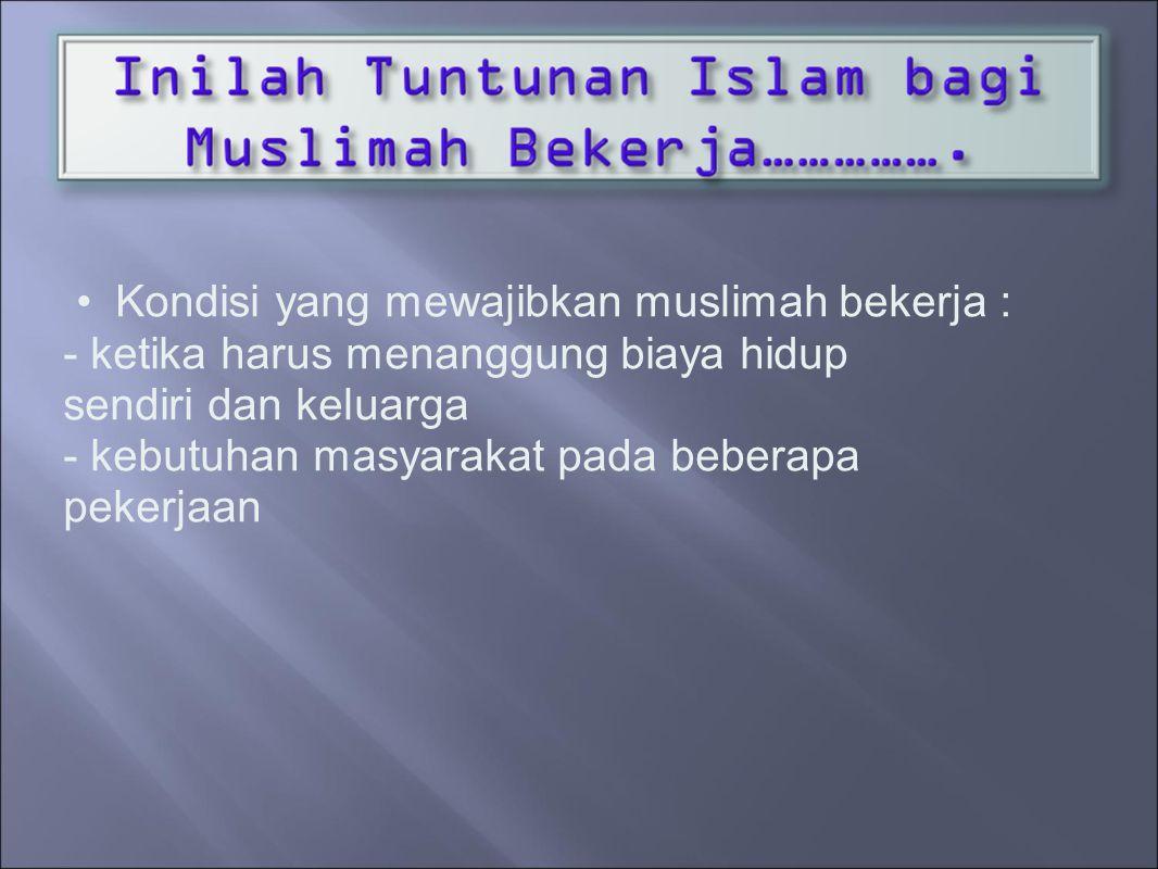 Kondisi yang mewajibkan muslimah bekerja : - ketika harus menanggung biaya hidup sendiri dan keluarga - kebutuhan masyarakat pada beberapa pekerjaan