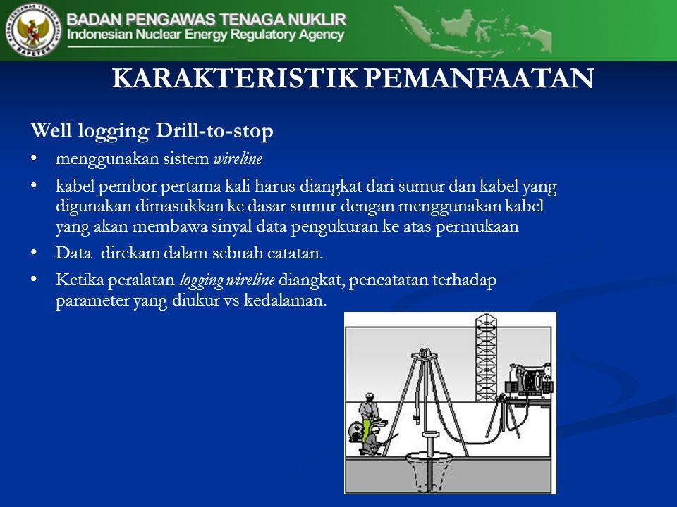 KARAKTERISTIK PEMANFAATAN Well logging Drill-to-stop menggunakan sistem wireline kabel pembor pertama kali harus diangkat dari sumur dan kabel yang digunakan dimasukkan ke dasar sumur dengan menggunakan kabel yang akan membawa sinyal data pengukuran ke atas permukaan Data direkam dalam sebuah catatan.