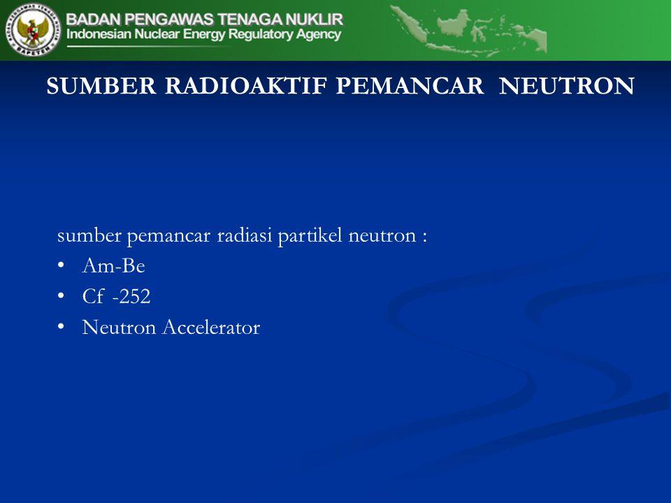 sumber pemancar radiasi partikel neutron : Am-Be Cf -252 Neutron Accelerator SUMBER RADIOAKTIF PEMANCAR NEUTRON