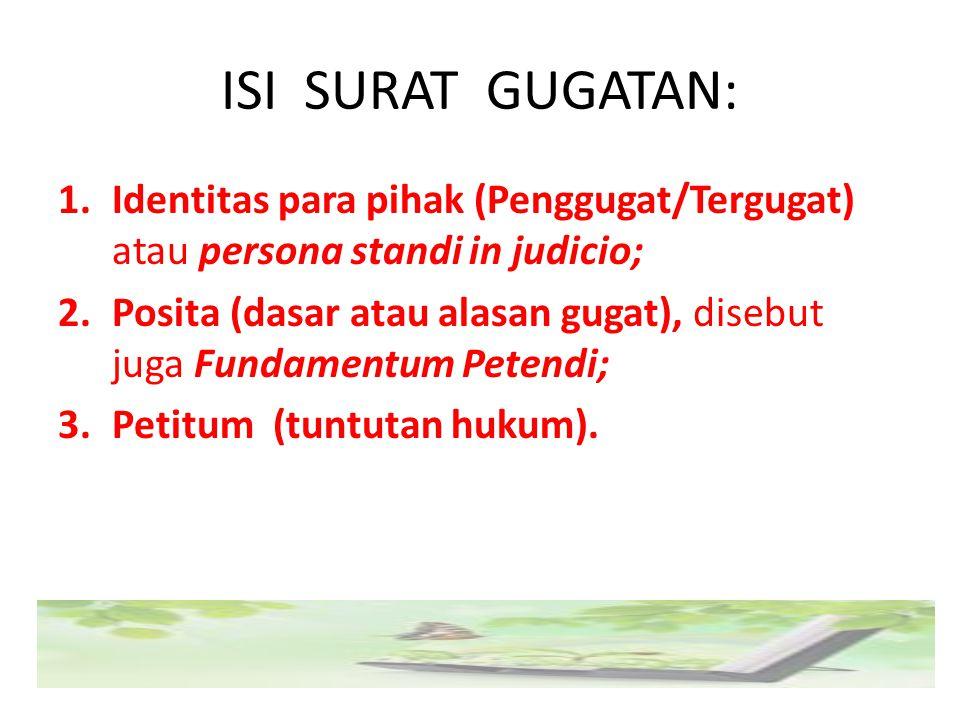 ISI SURAT GUGATAN: 1.Identitas para pihak (Penggugat/Tergugat) atau persona standi in judicio; 2.Posita (dasar atau alasan gugat), disebut juga Fundam