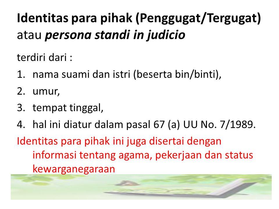 Identitas para pihak (Penggugat/Tergugat) atau persona standi in judicio terdiri dari : 1.nama suami dan istri (beserta bin/binti), 2.umur, 3.tempat t