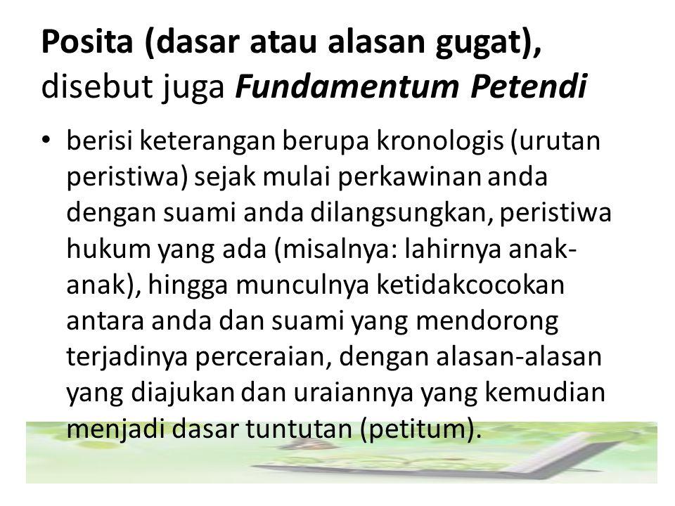 Posita (dasar atau alasan gugat), disebut juga Fundamentum Petendi berisi keterangan berupa kronologis (urutan peristiwa) sejak mulai perkawinan anda