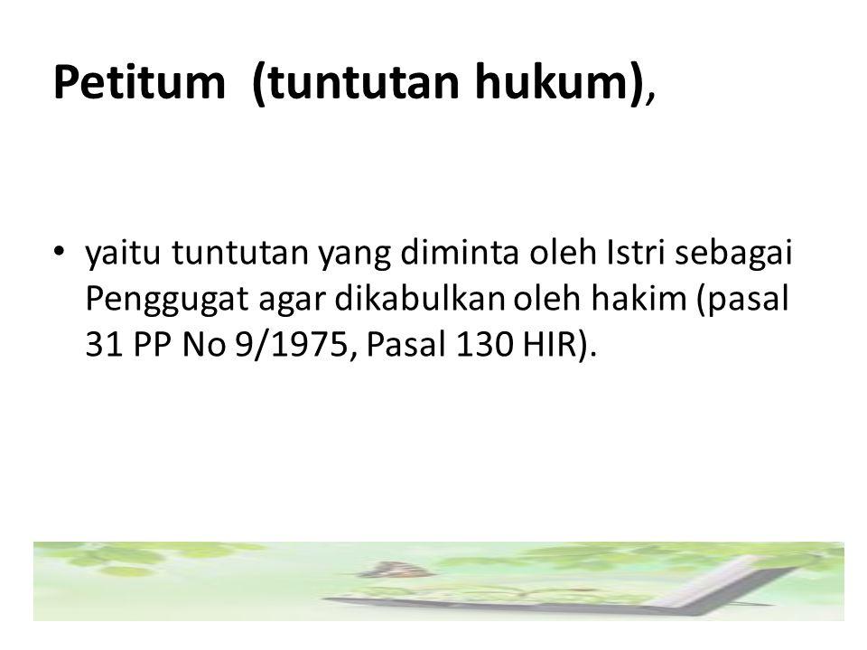 Petitum (tuntutan hukum), yaitu tuntutan yang diminta oleh Istri sebagai Penggugat agar dikabulkan oleh hakim (pasal 31 PP No 9/1975, Pasal 130 HIR).