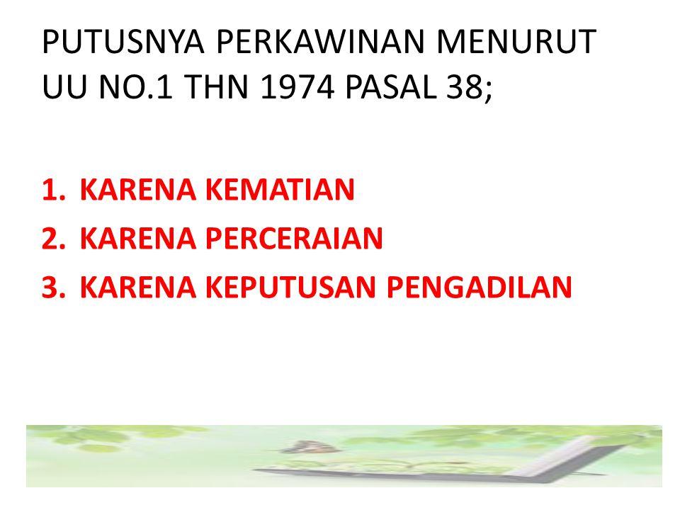 PUTUSNYA PERKAWINAN MENURUT UU NO.1 THN 1974 PASAL 38; 1.KARENA KEMATIAN 2.KARENA PERCERAIAN 3.KARENA KEPUTUSAN PENGADILAN