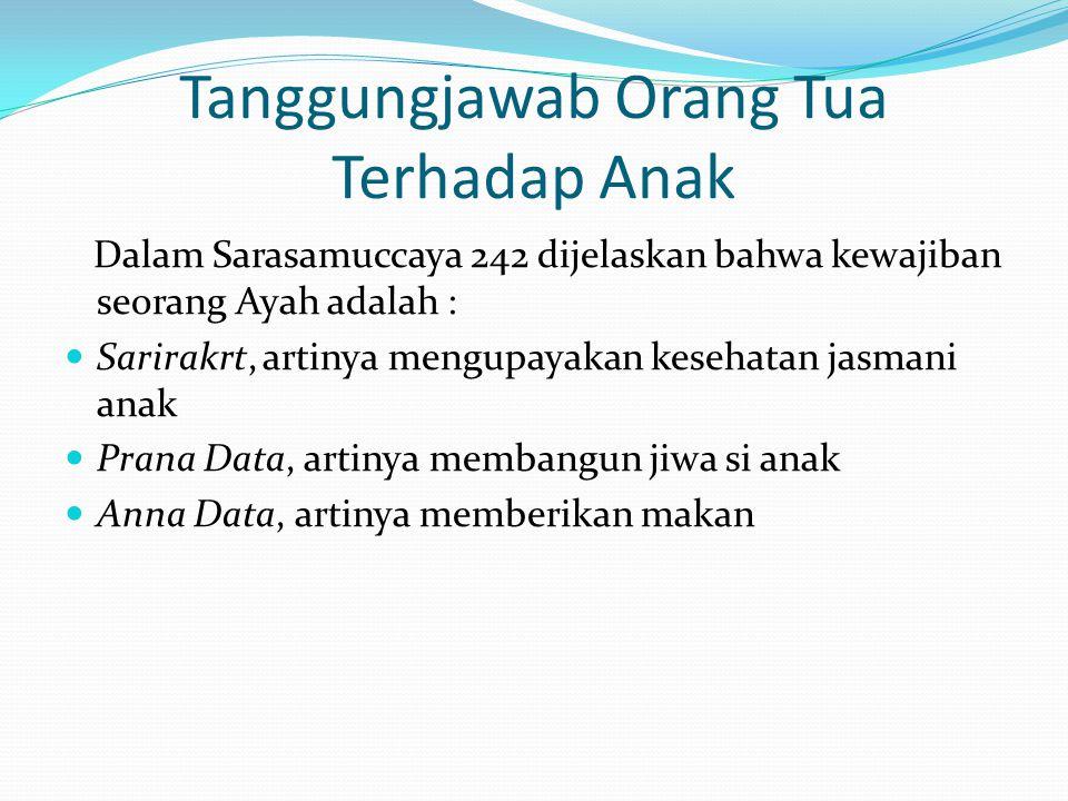 Tanggungjawab Orang Tua Terhadap Anak Dalam Sarasamuccaya 242 dijelaskan bahwa kewajiban seorang Ayah adalah : Sarirakrt, artinya mengupayakan kesehat