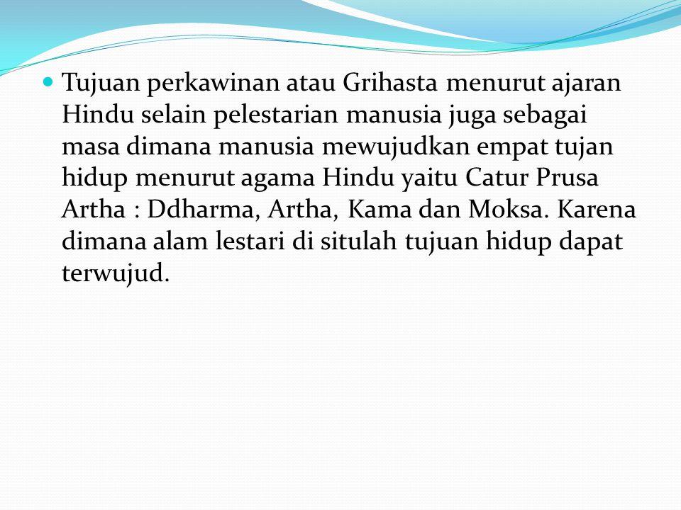 Tujuan perkawinan atau Grihasta menurut ajaran Hindu selain pelestarian manusia juga sebagai masa dimana manusia mewujudkan empat tujan hidup menurut